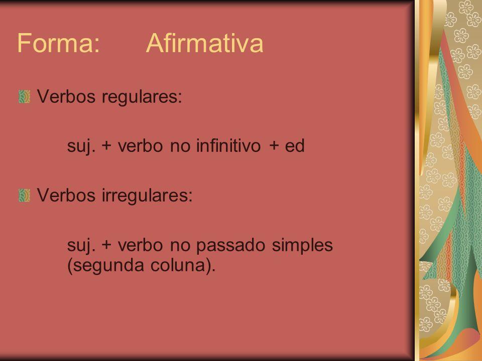 Forma: Afirmativa Verbos regulares: suj.+ verbo no infinitivo + ed Verbos irregulares: suj.