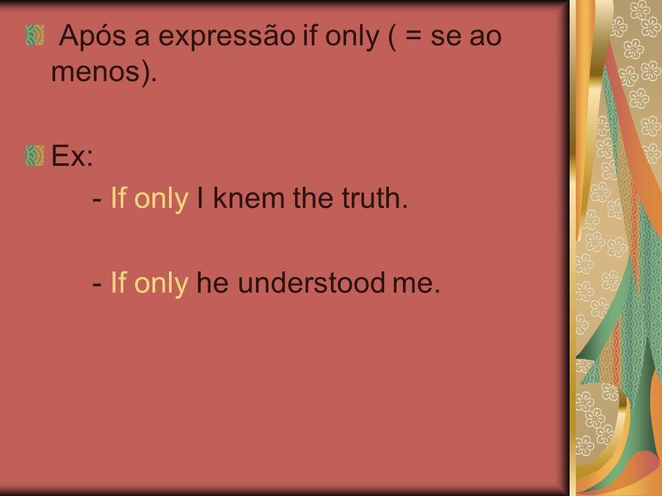 Após a expressão if only ( = se ao menos).Ex: - If only I knem the truth.