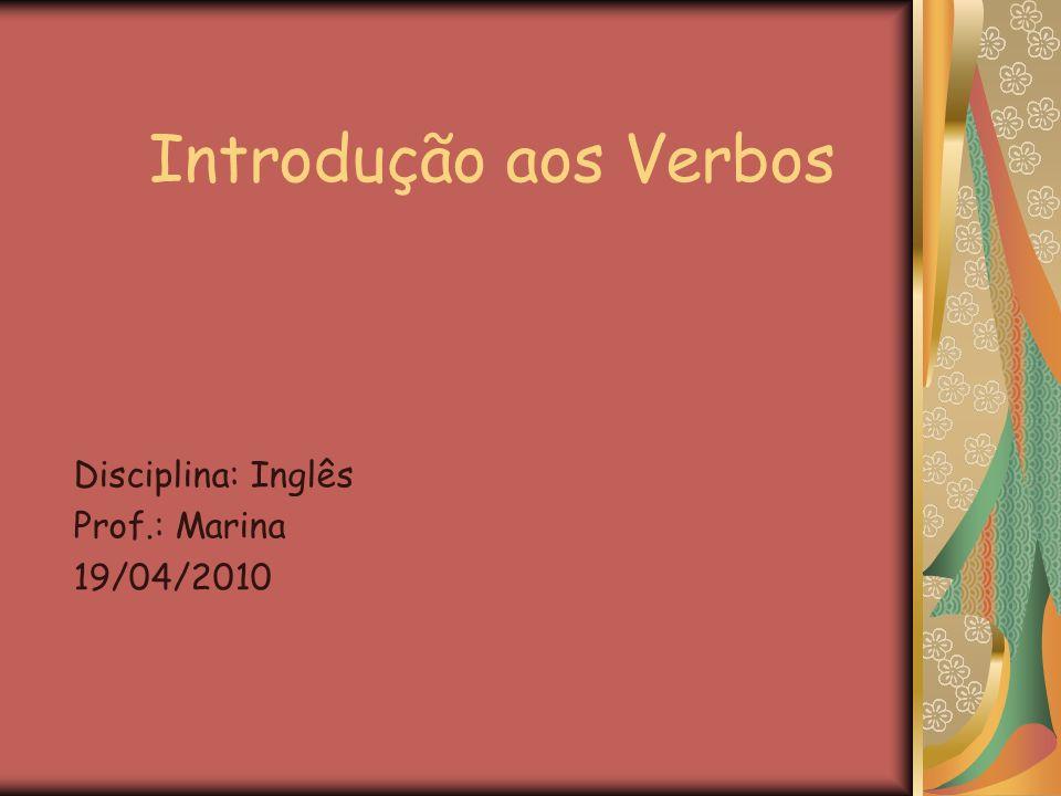 Introdução aos Verbos Disciplina: Inglês Prof.: Marina 19/04/2010