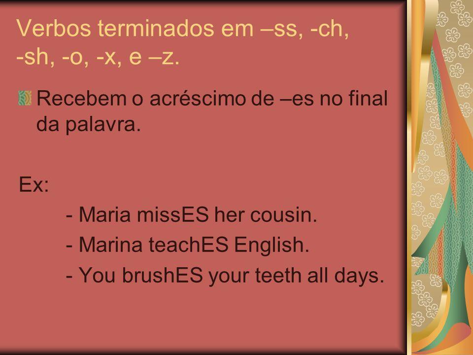 Verbos terminados em –ss, -ch, -sh, -o, -x, e –z. Recebem o acréscimo de –es no final da palavra. Ex: - Maria missES her cousin. - Marina teachES Engl
