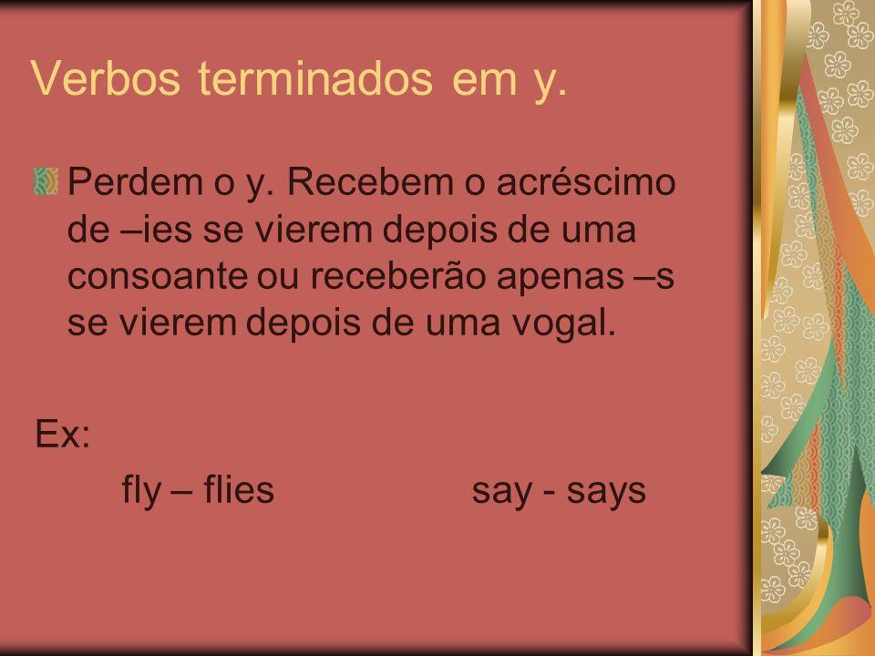 Verbos terminados em y. Perdem o y. Recebem o acréscimo de –ies se vierem depois de uma consoante ou receberão apenas –s se vierem depois de uma vogal