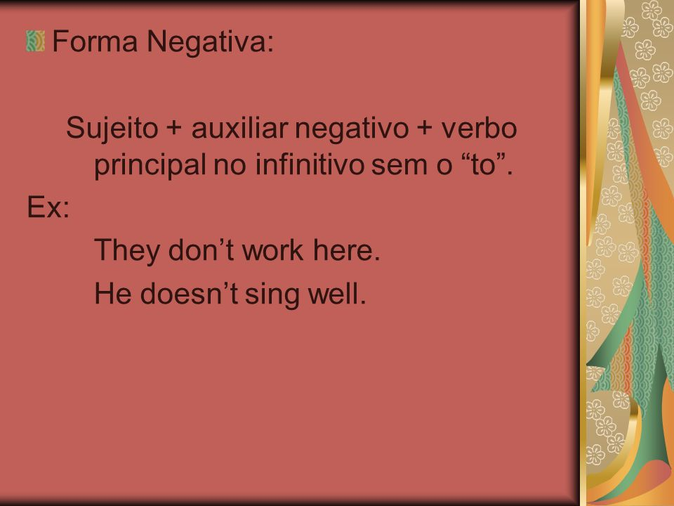 Forma Negativa: Sujeito + auxiliar negativo + verbo principal no infinitivo sem o to. Ex: They dont work here. He doesnt sing well.