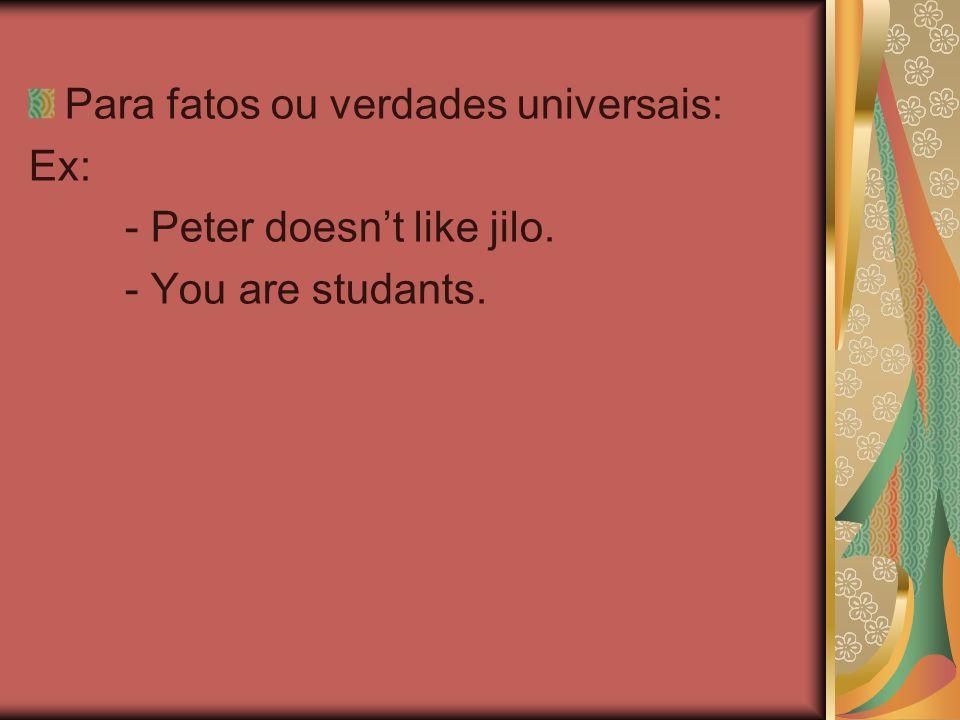 Para fatos ou verdades universais: Ex: - Peter doesnt like jilo. - You are studants.