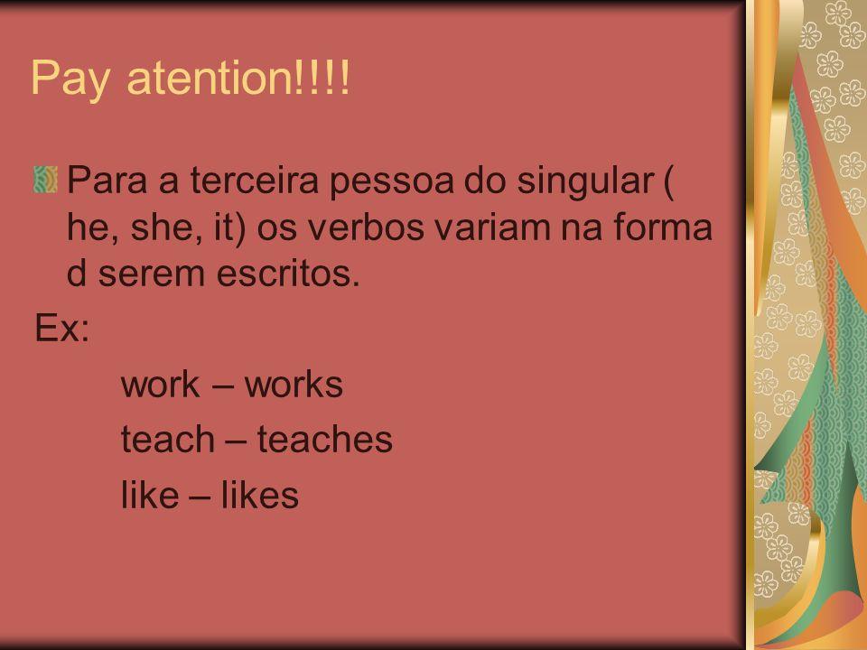 Pay atention!!!! Para a terceira pessoa do singular ( he, she, it) os verbos variam na forma d serem escritos. Ex: work – works teach – teaches like –