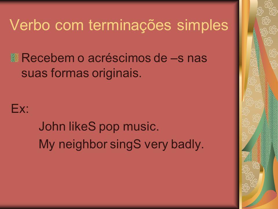 Verbo com terminações simples Recebem o acréscimos de –s nas suas formas originais. Ex: John likeS pop music. My neighbor singS very badly.