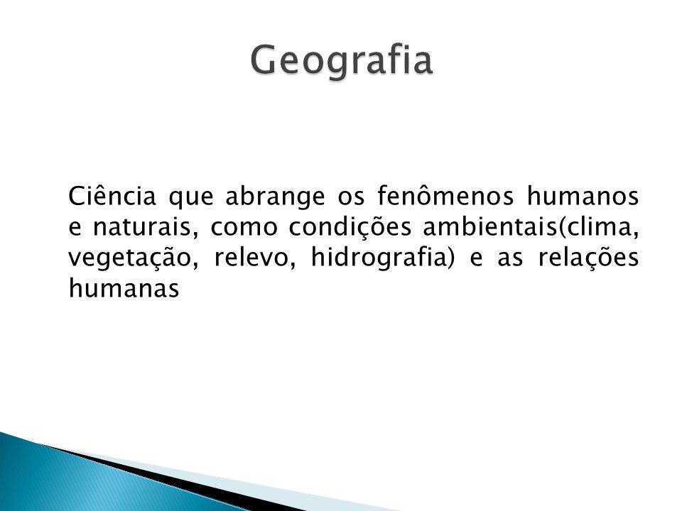 Ciência que abrange os fenômenos humanos e naturais, como condições ambientais(clima, vegetação, relevo, hidrografia) e as relações humanas