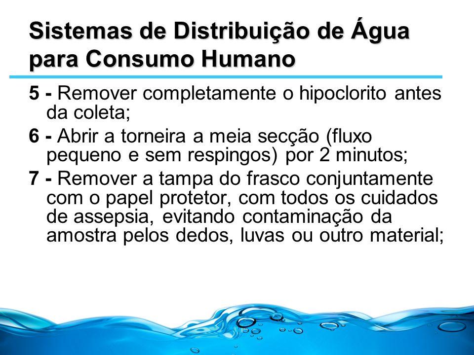 Sistemas de Distribuição de Água para Consumo Humano 5 - Remover completamente o hipoclorito antes da coleta; 6 - Abrir a torneira a meia secção (flux