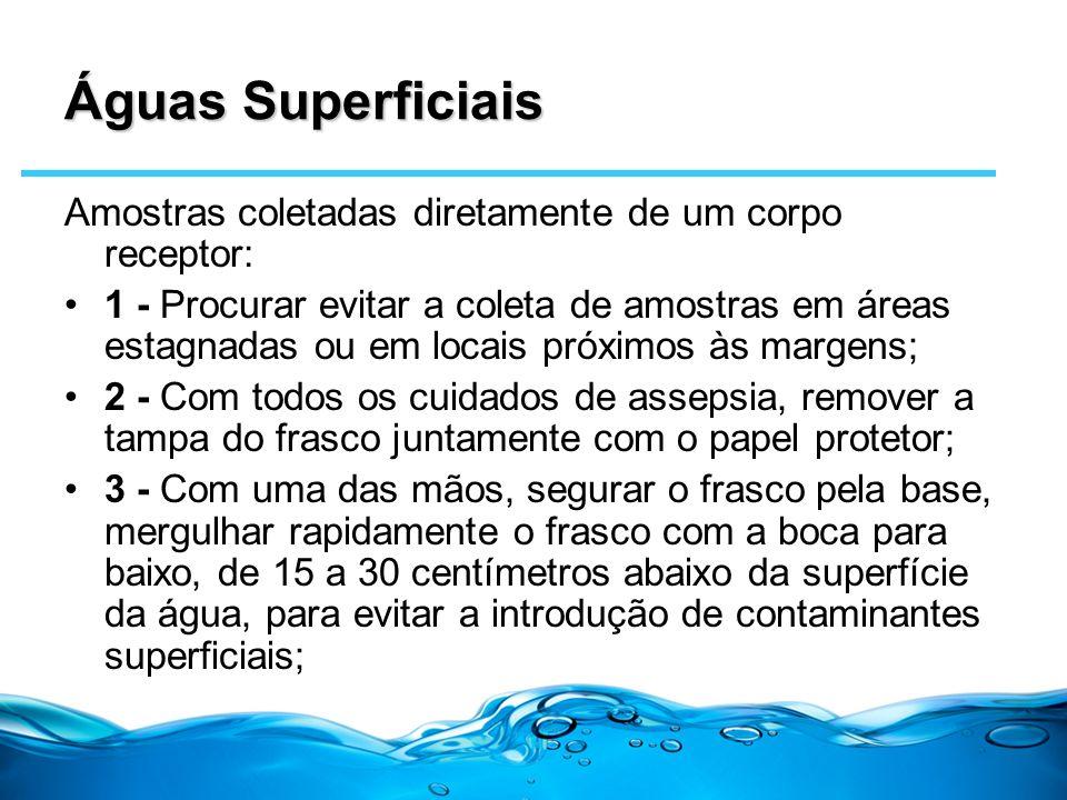 Águas Superficiais Amostras coletadas diretamente de um corpo receptor: 1 - Procurar evitar a coleta de amostras em áreas estagnadas ou em locais próx