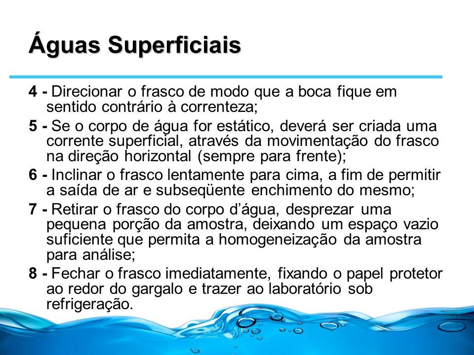 Águas Superficiais 4 - Direcionar o frasco de modo que a boca fique em sentido contrário à correnteza; 5 - Se o corpo de água for estático, deverá ser