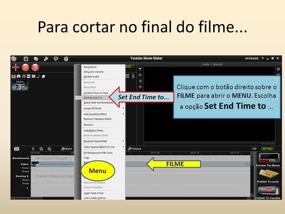Para cortar no final do filme... Clique com o botão direito sobre o FILME para abrir o MENU. Escolha a opção Set End Time to... FILME Menu Set End Tim