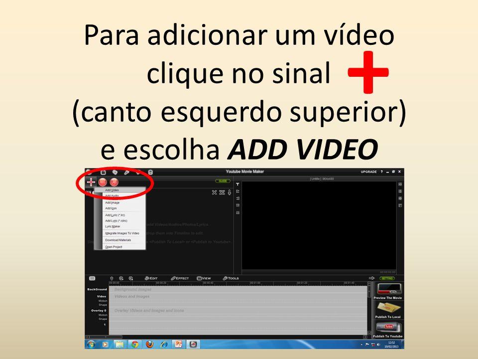 Para adicionar um vídeo clique no sinal (canto esquerdo superior) e escolha ADD VIDEO +
