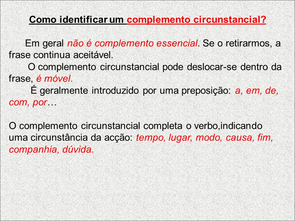 Como identificar um complemento circunstancial? Em geral não é complemento essencial. Se o retirarmos, a frase continua aceitável. O complemento circu