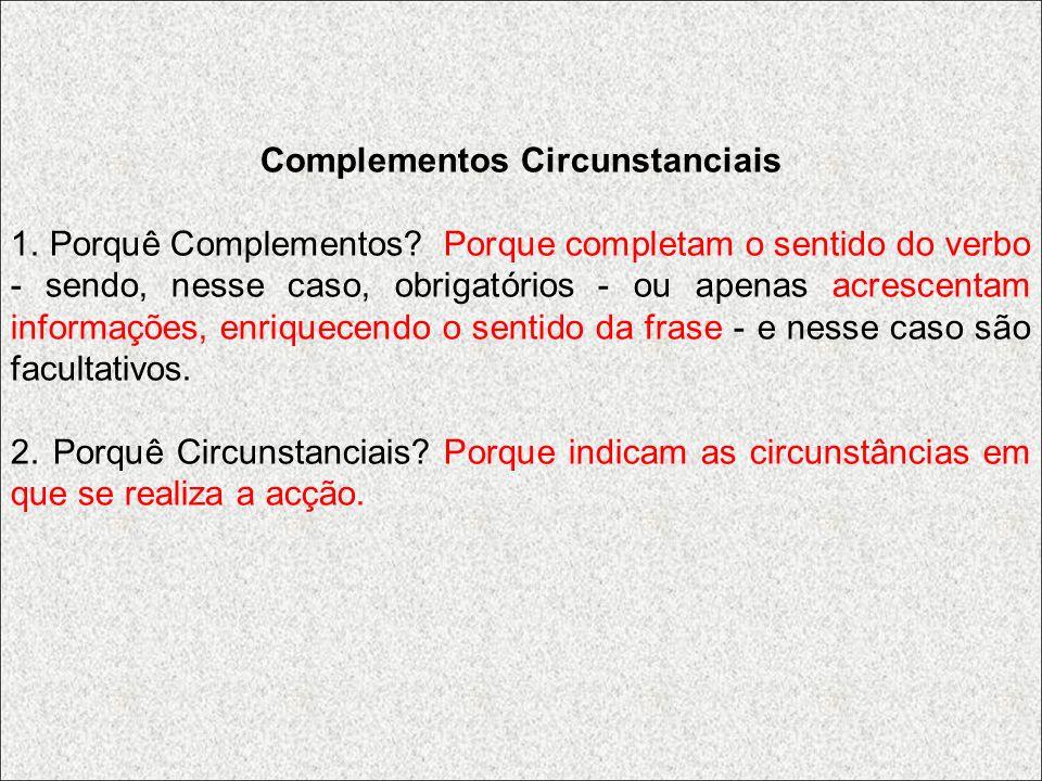 Complementos Circunstanciais 1. Porquê Complementos? Porque completam o sentido do verbo - sendo, nesse caso, obrigatórios - ou apenas acrescentam inf