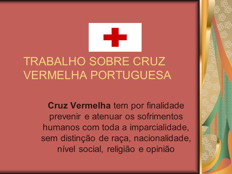 TRABALHO SOBRE CRUZ VERMELHA PORTUGUESA Cruz Vermelha tem por finalidade prevenir e atenuar os sofrimentos humanos com toda a imparcialidade, sem dist