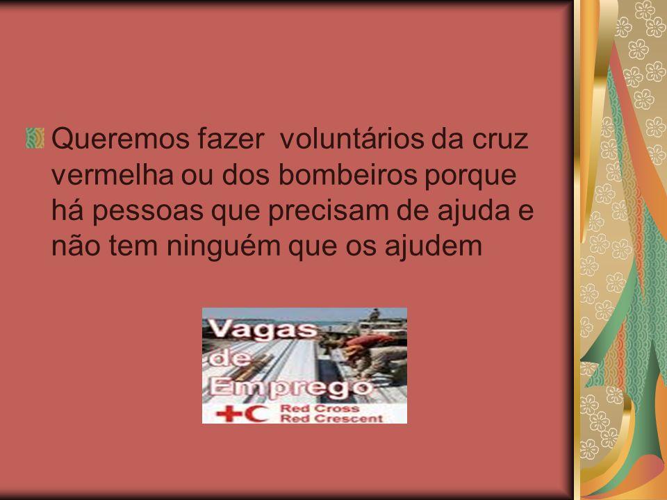 Queremos fazer voluntários da cruz vermelha ou dos bombeiros porque há pessoas que precisam de ajuda e não tem ninguém que os ajudem