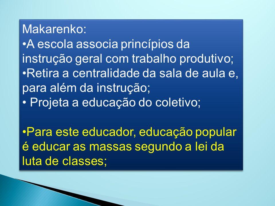 Makarenko: A escola associa princípios da instrução geral com trabalho produtivo; Retira a centralidade da sala de aula e, para além da instrução; Pro