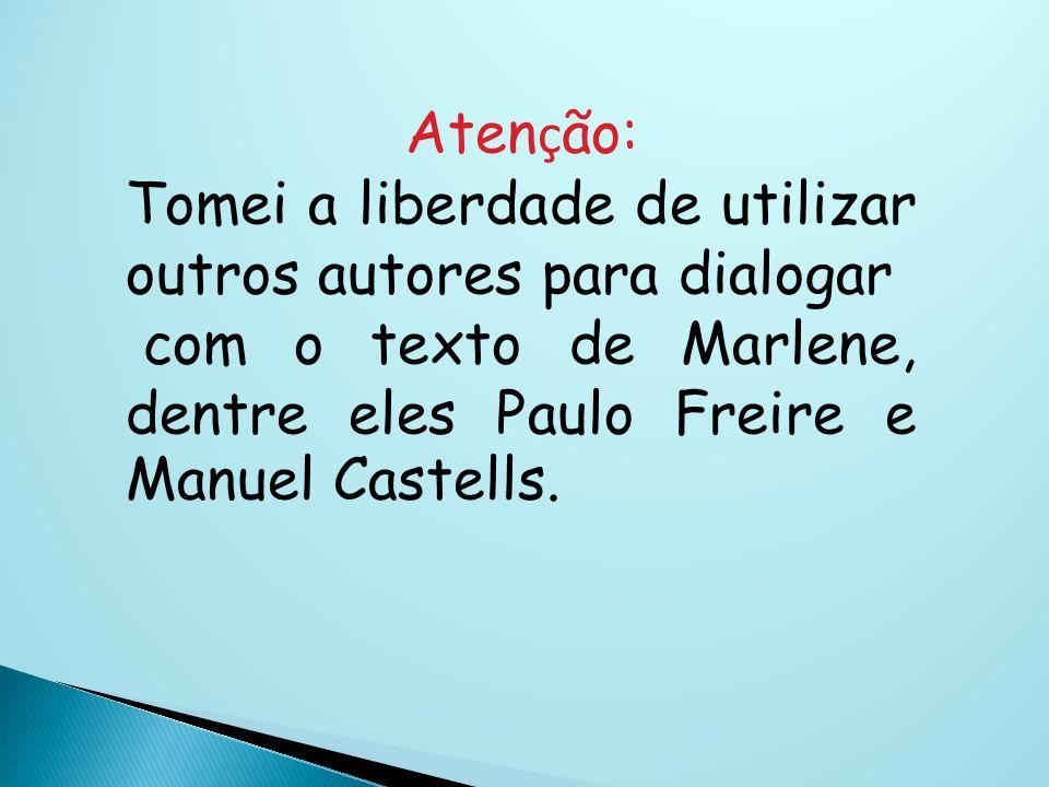 Aten ç ão: Tomei a liberdade de utilizar outros autores para dialogar com o texto de Marlene, dentre eles Paulo Freire e Manuel Castells.