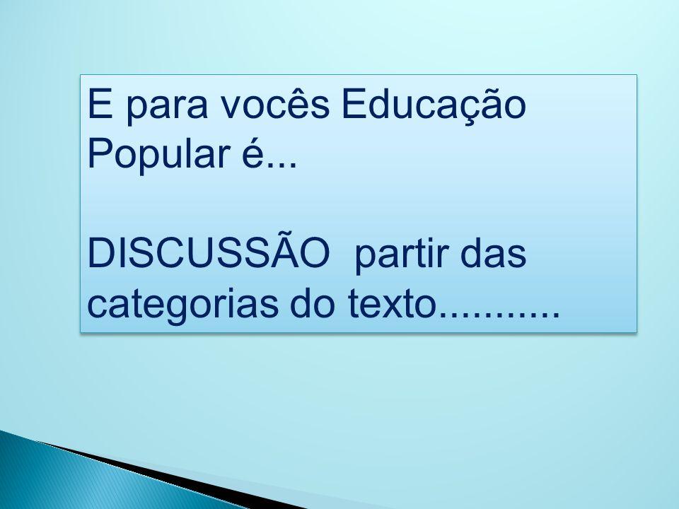 E para vocês Educação Popular é... DISCUSSÃO partir das categorias do texto........... E para vocês Educação Popular é... DISCUSSÃO partir das categor