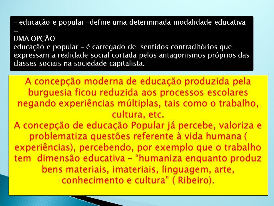 A concepção moderna de educação produzida pela burguesia ficou reduzida aos processos escolares negando experiências múltiplas, tais como o trabalho,