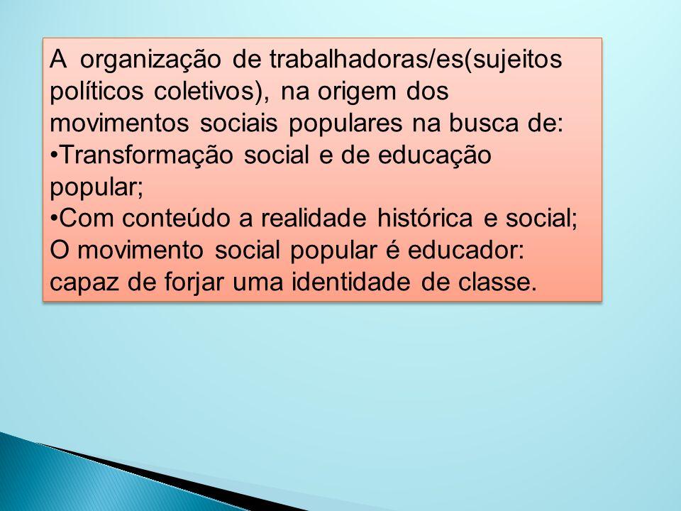 A organização de trabalhadoras/es(sujeitos políticos coletivos), na origem dos movimentos sociais populares na busca de: Transformação social e de edu