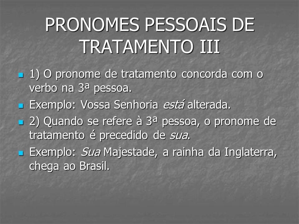 PRONOMES PESSOAIS DE TRATAMENTO III 1) O pronome de tratamento concorda com o verbo na 3ª pessoa. 1) O pronome de tratamento concorda com o verbo na 3