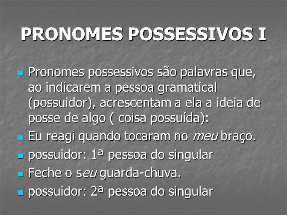 PRONOMES POSSESSIVOS I Pronomes possessivos são palavras que, ao indicarem a pessoa gramatical (possuidor), acrescentam a ela a ideia de posse de algo