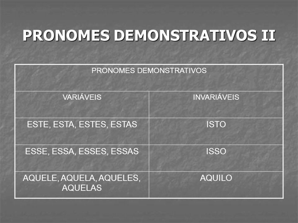 PRONOMES DEMONSTRATIVOS II PRONOMES DEMONSTRATIVOS VARIÁVEISINVARIÁVEIS ESTE, ESTA, ESTES, ESTASISTO ESSE, ESSA, ESSES, ESSASISSO AQUELE, AQUELA, AQUE