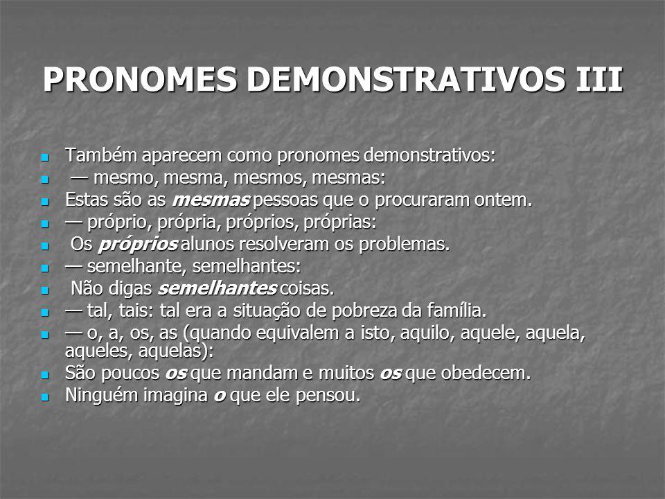 PRONOMES DEMONSTRATIVOS III Também aparecem como pronomes demonstrativos: Também aparecem como pronomes demonstrativos: mesmo, mesma, mesmos, mesmas: