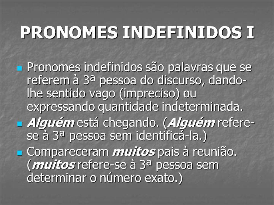 PRONOMES INDEFINIDOS I Pronomes indefinidos são palavras que se referem à 3ª pessoa do discurso, dando- lhe sentido vago (impreciso) ou expressando qu