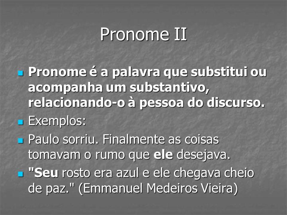 Pronome II Pronome é a palavra que substitui ou acompanha um substantivo, relacionando-o à pessoa do discurso. Pronome é a palavra que substitui ou ac