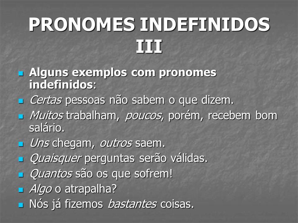 PRONOMES INDEFINIDOS III Alguns exemplos com pronomes indefinidos: Alguns exemplos com pronomes indefinidos: Certas pessoas não sabem o que dizem. Cer