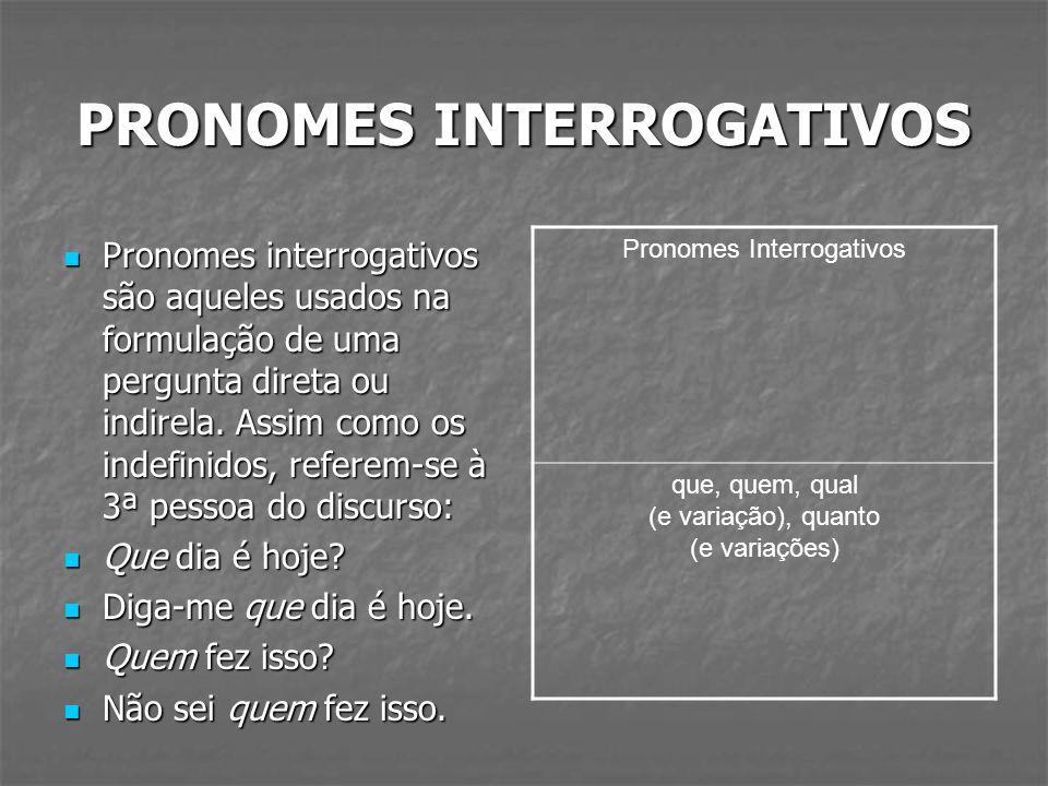 PRONOMES INTERROGATIVOS Pronomes interrogativos são aqueles usados na formulação de uma pergunta direta ou indirela. Assim como os indefinidos, refere