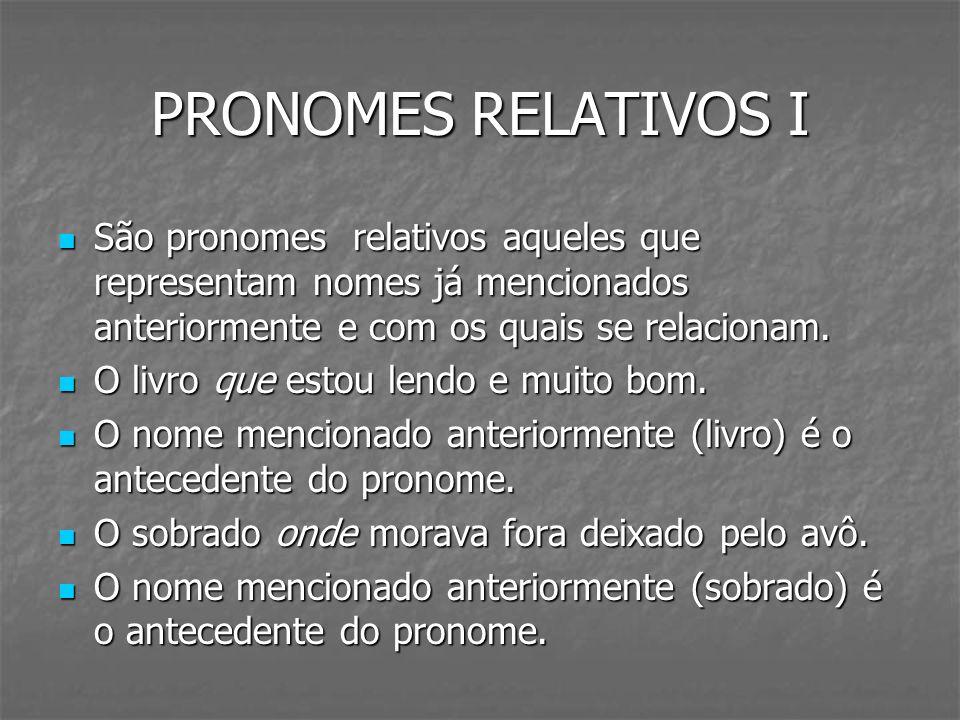 PRONOMES RELATIVOS I São pronomes relativos aqueles que representam nomes já mencionados anteriormente e com os quais se relacionam. São pronomes rela