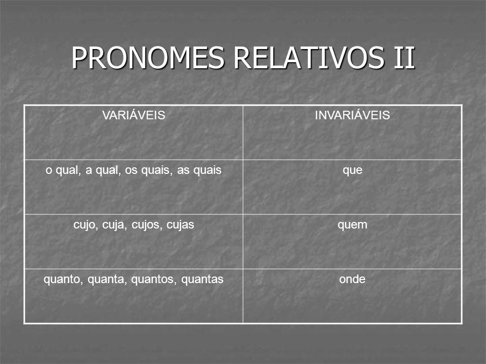 PRONOMES RELATIVOS II VARIÁVEISINVARIÁVEIS o qual, a qual, os quais, as quaisque cujo, cuja, cujos, cujasquem quanto, quanta, quantos, quantasonde