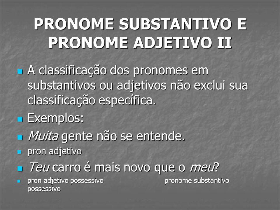 PRONOME SUBSTANTIVO E PRONOME ADJETIVO II A classificação dos pronomes em substantivos ou adjetivos não exclui sua classificação específica. A classif