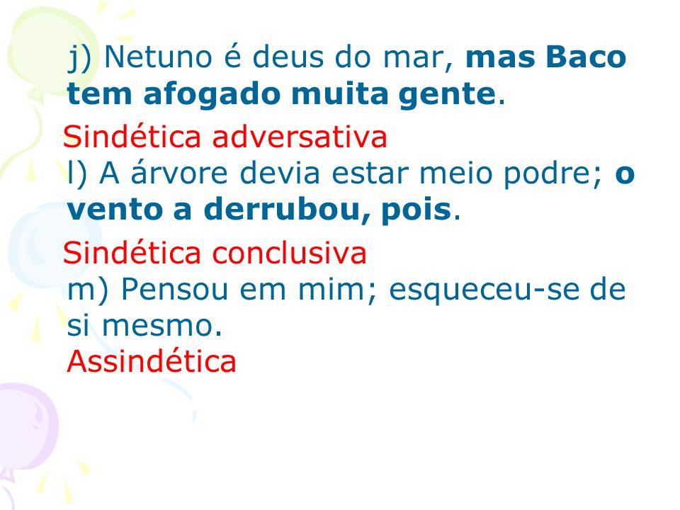 j) Netuno é deus do mar, mas Baco tem afogado muita gente. Sindética adversativa l) A árvore devia estar meio podre; o vento a derrubou, pois. Sindéti