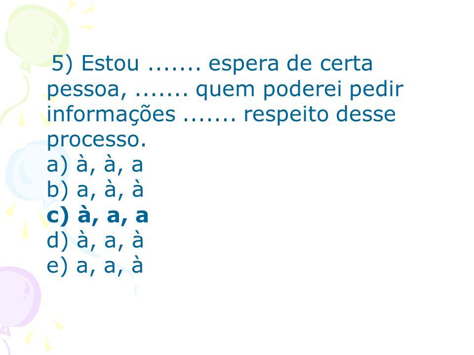 5) Estou....... espera de certa pessoa,....... quem poderei pedir informações....... respeito desse processo. a) à, à, a b) a, à, à c) à, a, a d) à, a