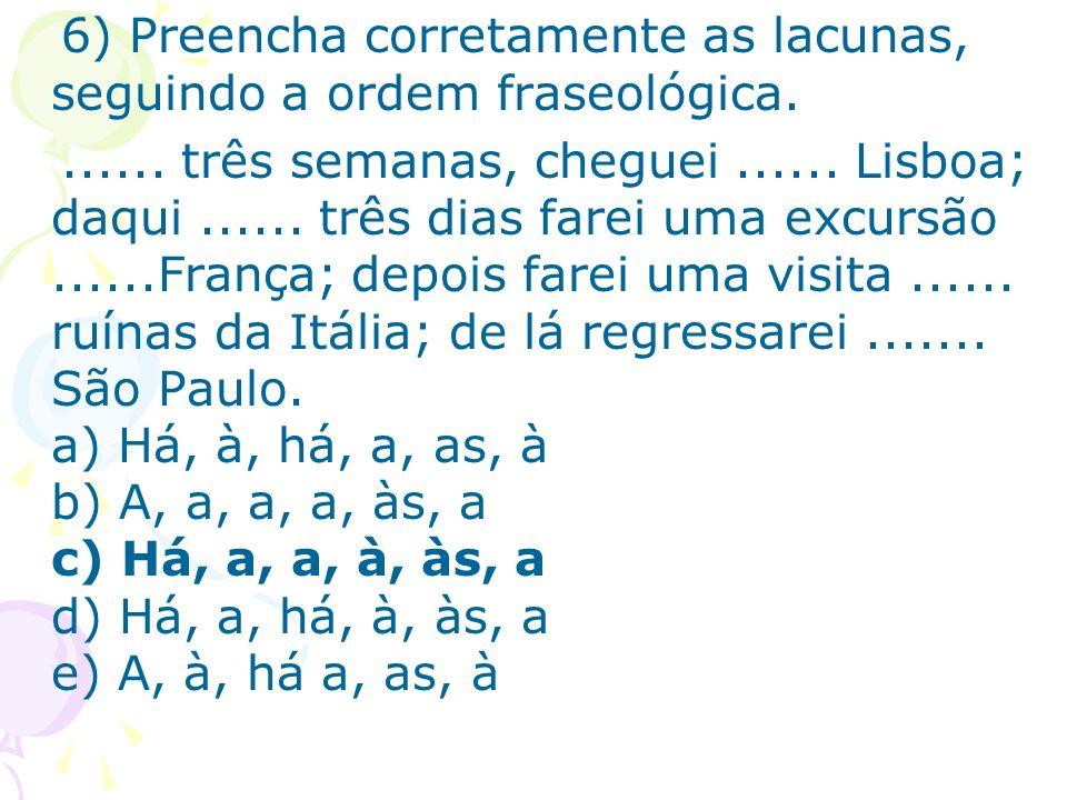 6) Preencha corretamente as lacunas, seguindo a ordem fraseológica....... três semanas, cheguei...... Lisboa; daqui...... três dias farei uma excursão