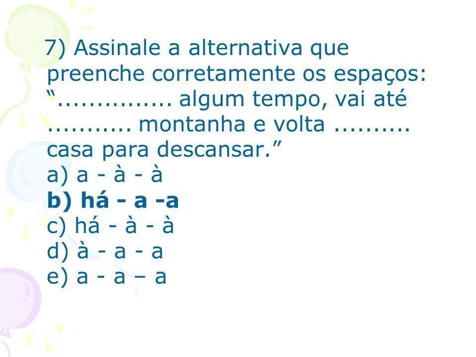 7) Assinale a alternativa que preenche corretamente os espaços:............... algum tempo, vai até........... montanha e volta.......... casa para de