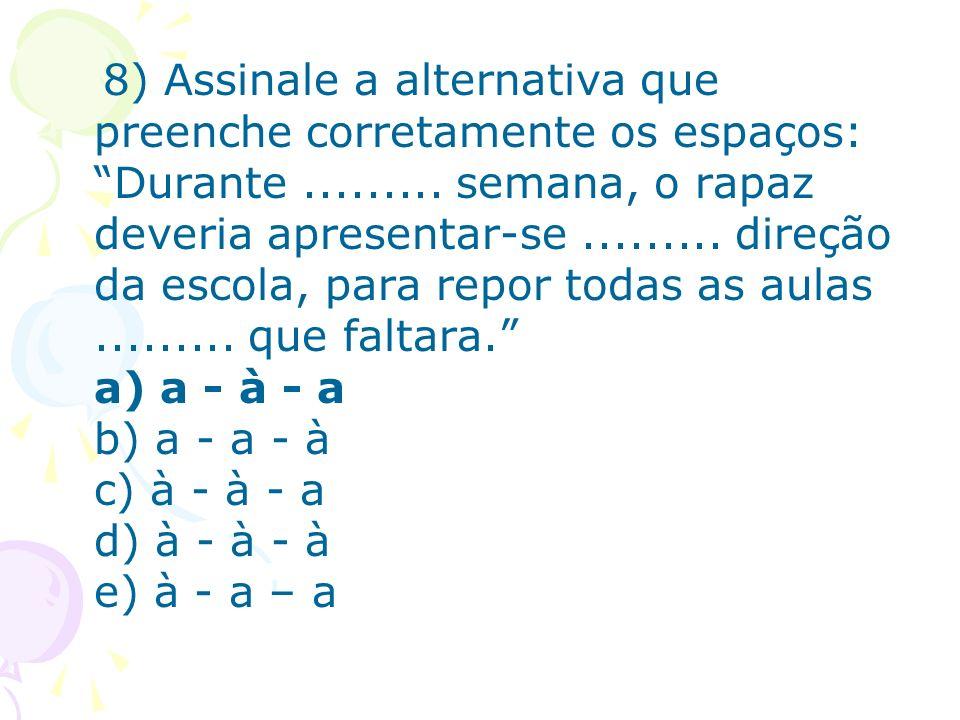 8) Assinale a alternativa que preenche corretamente os espaços: Durante......... semana, o rapaz deveria apresentar-se......... direção da escola, par