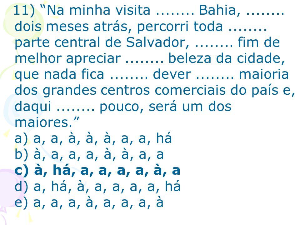 11) Na minha visita........ Bahia,........ dois meses atrás, percorri toda........ parte central de Salvador,........ fim de melhor apreciar........ b