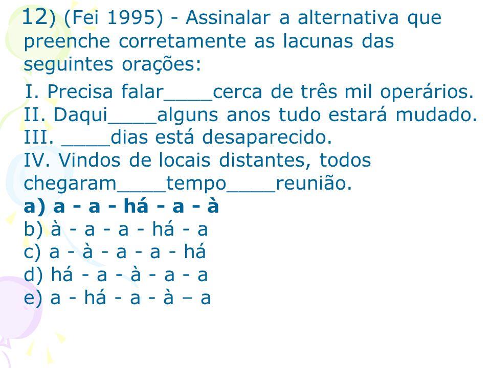 12 ) (Fei 1995) - Assinalar a alternativa que preenche corretamente as lacunas das seguintes orações: I. Precisa falar____cerca de três mil operários.
