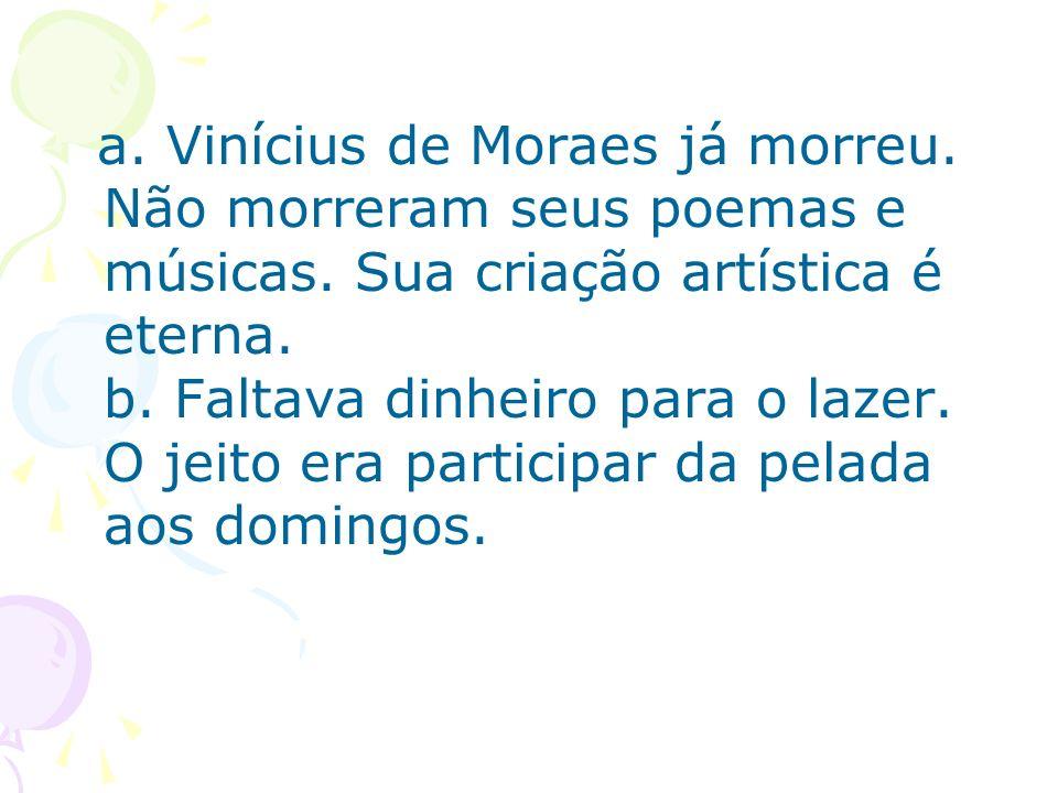 a. Vinícius de Moraes já morreu. Não morreram seus poemas e músicas. Sua criação artística é eterna. b. Faltava dinheiro para o lazer. O jeito era par