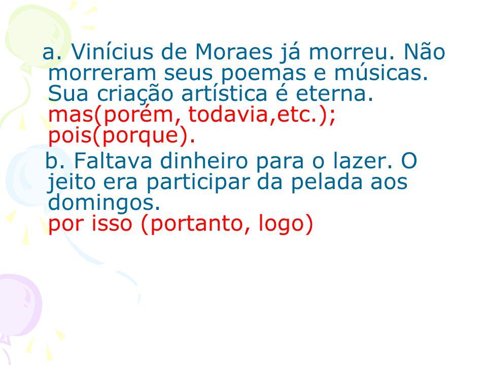 a. Vinícius de Moraes já morreu. Não morreram seus poemas e músicas. Sua criação artística é eterna. mas(porém, todavia,etc.); pois(porque). b. Faltav