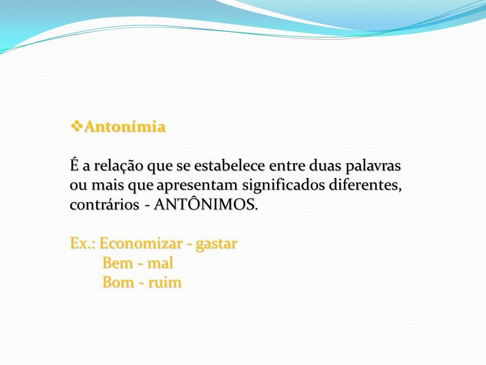 Antonímia É a relação que se estabelece entre duas palavras ou mais que apresentam significados diferentes, contrários - ANTÔNIMOS. Antonímia É a rela