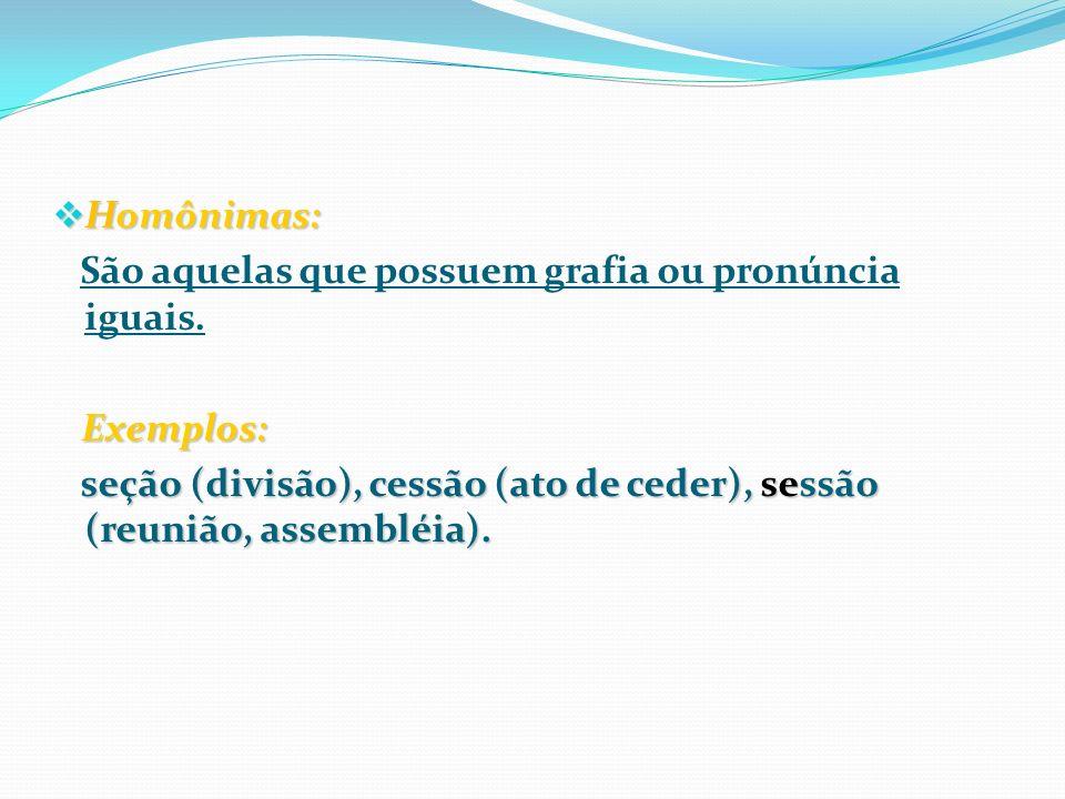 Homônimas: Homônimas: São aquelas que possuem grafia ou pronúncia iguais. Exemplos: Exemplos: seção (divisão), cessão (ato de ceder), sessão (reunião,