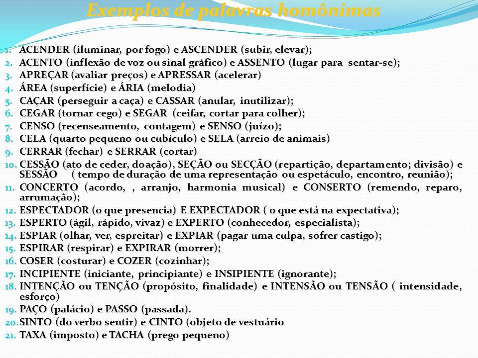Exemplos de palavras homônimas 1. ACENDER (iluminar, por fogo) e ASCENDER (subir, elevar); 2. ACENTO (inflexão de voz ou sinal gráfico) e ASSENTO (lug
