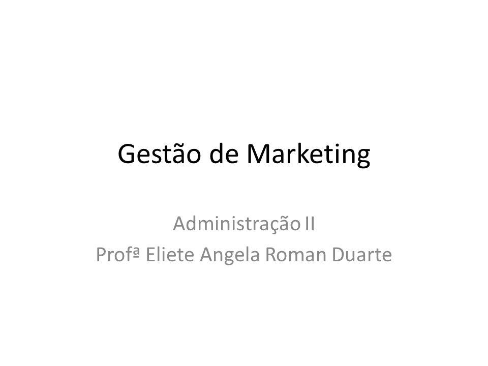 Gestão de Marketing Administração II Profª Eliete Angela Roman Duarte