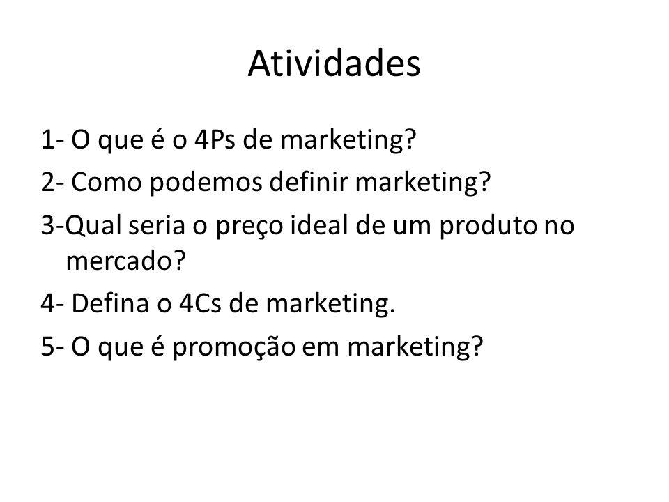 Atividades 1- O que é o 4Ps de marketing? 2- Como podemos definir marketing? 3-Qual seria o preço ideal de um produto no mercado? 4- Defina o 4Cs de m