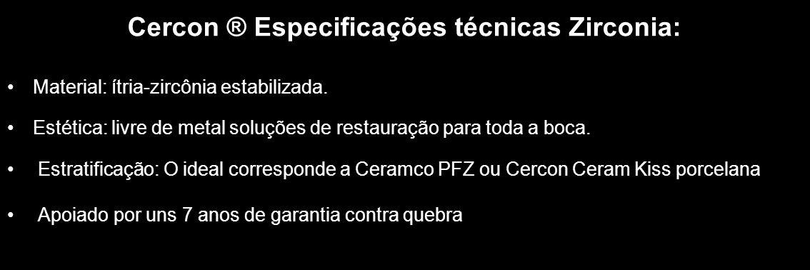 Cercon ® Especificações técnicas Zirconia: Material: ítria-zircônia estabilizada. Estética: livre de metal soluções de restauração para toda a boca. E